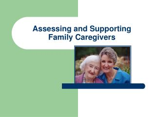 Assessing and Supporting  Family Caregivers