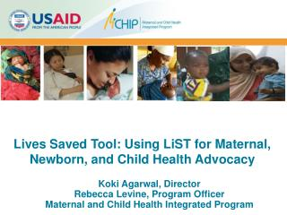 Koki Agarwal, Director Rebecca Levine, Program Officer Maternal and Child Health Integrated Program