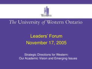Leaders  Forum November 17, 2005  Strategic Directions for Western: Our Academic Vision and Emerging Issues
