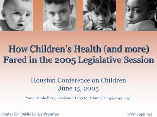 How Children s Health and more Fared in the 2005 Legislative Session  Houston Conference on Children June 15, 2005  Anne