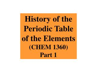History of the Periodic Table of the Elements CHEM 1360 Part 1