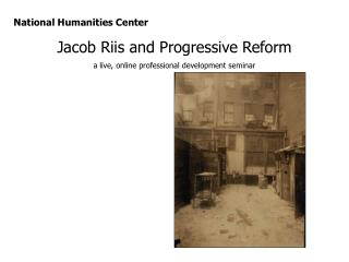 National Humanities Center Jacob Riis and Progressive Reform a live, online professional development seminar