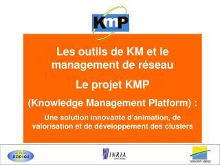 Les outils de KM et le management de r seau Le projet KMP  Knowledge Management Platform :  Une solution innovante d ani