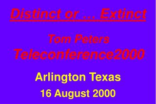 Distinct or   Extinct  Tom Peters Teleconference2000  Arlington Texas  16 August 2000