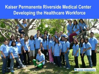 Kaiser Permanente Riverside Medical Center    Developing the Healthcare Workforce
