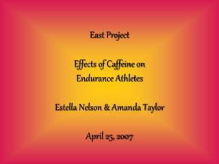 East Project  Effects of Caffeine on  Endurance Athletes  Estella Nelson  Amanda Taylor  April 25, 2007