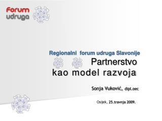 Regionalni  forum udruga Slavonije                            Partnerstvo  kao model razvoja