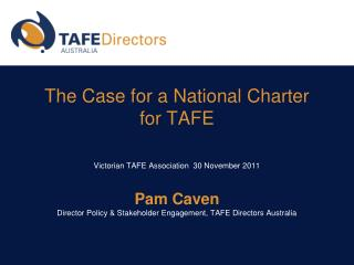 The Case for a National Charter for TAFE   Victorian TAFE Association  30 November 2011   Pam Caven Director Policy  Sta
