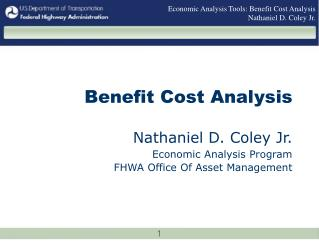 Benefit Cost Analysis  Nathaniel D. Coley Jr.  Economic Analysis Program  FHWA Office Of Asset Management