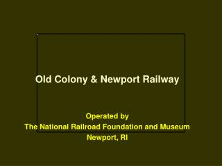Old Colony  Newport Railway   Operated by  The National Railroad Foundation and Museum Newport, RI
