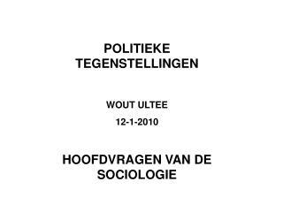 POLITIEKE TEGENSTELLINGEN  WOUT ULTEE 12-1-2010  HOOFDVRAGEN VAN DE SOCIOLOGIE