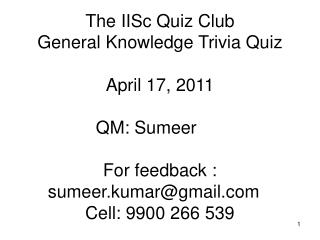 The IISc Quiz Club  General Knowledge Trivia Quiz  April 17, 2011  QM: Sumeer   For feedback : sumeer.kumargmail  Cell:
