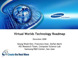 Virtual Worlds Technology Roadmap  December 2008  Seung Wook Kim, Francisco Imai, Stefan Marti HCI Research Team, Comput