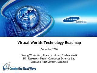 Virtual Worlds Technology Roadmap  December 2008  Seung Wook Kim, Francisco Imai, Stefan Marti HCI Research Team, Comput