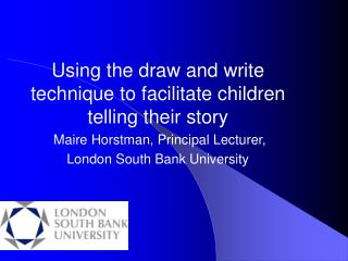Using the draw and write technique to facilitate children telling their story  Maire Horstman, Principal Lecturer,  Lond