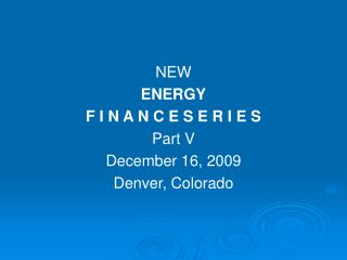NEW ENERGY F I N A N C E S E R I E S Part V December 16, 2009 Denver, Colorado