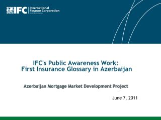 IFCs Public Awareness Work:  First Insurance Glossary in Azerbaijan   Azerbaijan Mortgage Market Development Project