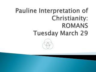 Pauline Interpretation of Christianity: ROMANS  Tuesday March 29