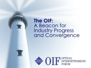 The OIF:  A Beacon for Industry Progress and Convergence