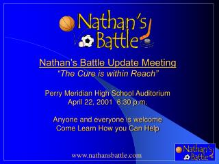 Nathan s Battle Update Meeting  The Cure is within Reach   Perry Meridian High School Auditorium April 22, 2001  6:30 p.