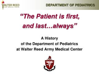 The Patient is first,  and last always   A History  of the Department of Pediatrics  at Walter Reed Army Medical Center