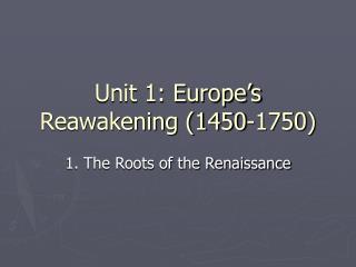 Unit 1: Europe s Reawakening 1450-1750
