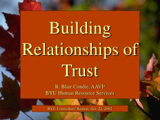 Building Relationships of Trust  R. Blair Condie, AAVP BYU Human Resource Services