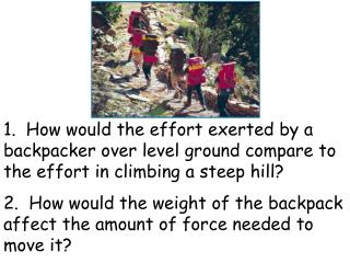 1.  How would the effort exerted by a backpacker over level ground compare to the effort in climbing a steep hill 2.  Ho