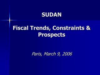 SUDAN  Fiscal Trends, Constraints  Prospects    Paris, March 9, 2006