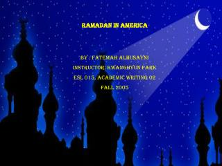 Ramadan in America   By : Fatemah Alhusayni Instructor: KWANGHYUN PARK ESL 015, Academic Writing 02 Fall 2005