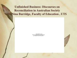 Unfinished Business: Discourses on Reconciliation in Australian Society  Dr Nina Burridge, Faculty of Education , UTS