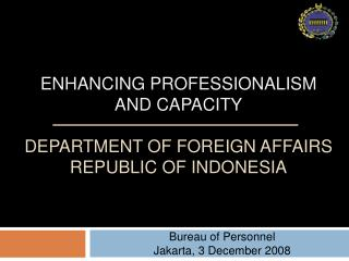 ENHANCING PROFESSIONALISM  AND CAPACITY  DEPARTMENT OF FOREIGN AFFAIRS  REPUBLIC OF INDONESIA