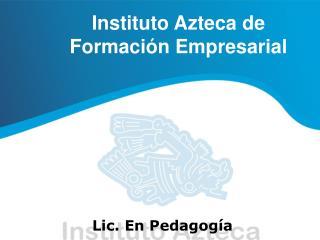 Instituto Azteca de  Formaci n Empresarial      Lic. En Pedagog a