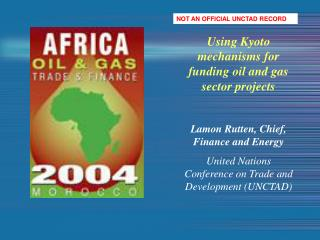 Using Kyoto mechanisms for funding oil and gas sector projects  Lamon Rutten, Chief, Finance and Energy United Nations C