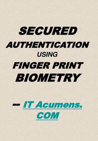 SECURED AUTHENTICATION USING FINGER PRINT BIOMETRY  -- IT Acumens. COM