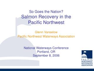 So Goes the Nation Salmon Recovery in the Pacific Northwest    Glenn Vanselow Pacific Northwest Waterways Association