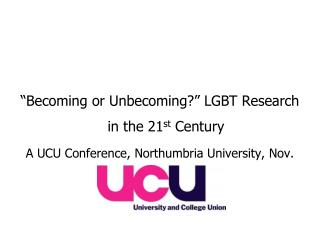 Becoming or Unbecoming  LGBT Research in the 21st Century A UCU Conference, Northumbria University, Nov. 08