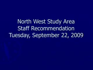 North West Study Area Staff Recommendation Tuesday, September 22, 2009