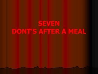 SEVEN  DONTS AFTER A MEAL