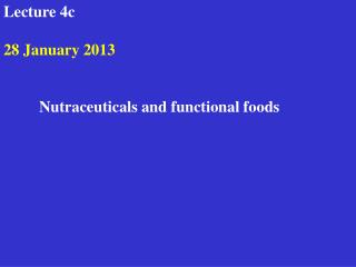 Lecture 4c    30 January 2012     Nutraceuticals and functional foods