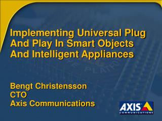 Implementing Universal Plug And Play In Smart Objects  And Intelligent Appliances   Bengt Christensson  CTO Axis Communi