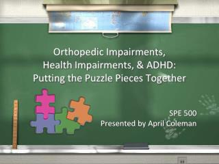 Orthopedic Impairments, Health Impairments,  ADHD: Putting the Puzzle Pieces Together