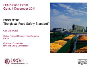 LRQA Food Event Gent, 1 December 2011   FSSC 22000:  The global Food Safety Standard  Cor Groenveld  Global Product Mana