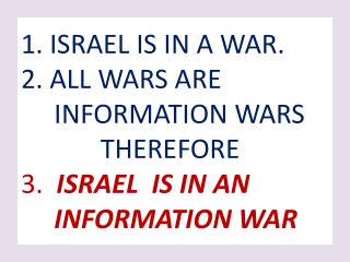 1. ISRAEL IS IN A WAR. 2. ALL WARS ARE      INFORMATION WARS             THEREFORE  3.  ISRAEL  IS IN AN       INFORMATI