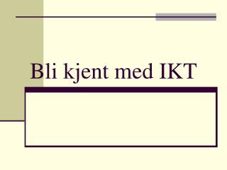 Bli kjent med IKT