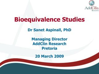 Bioequivalence Studies  Dr Sanet Aspinall, PhD  Managing Director AddClin Research Pretoria  20 March 2009