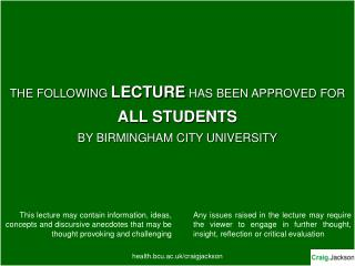 THE FOLLOWING LECTURE HAS BEEN APPROVED FOR ALL STUDENTS BY BIRMINGHAM CITY UNIVERSITY         health.bcu.ac.uk