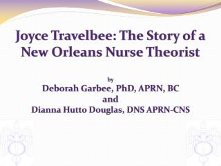 Joyce Travelbee: The Story of a  New Orleans Nurse Theorist  by Deborah Garbee, PhD, APRN, BC  and  Dianna Hutto Douglas