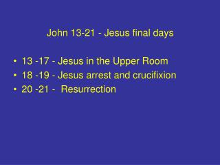 John 13-21 - Jesus final days  13 -17 - Jesus in the Upper Room 18 -19 - Jesus arrest and crucifixion 20 -21 -  Resurrec