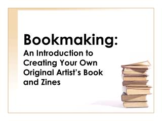 Bookmaking: An Introduction to Creating Your Own Original Artist s Book and Zines
